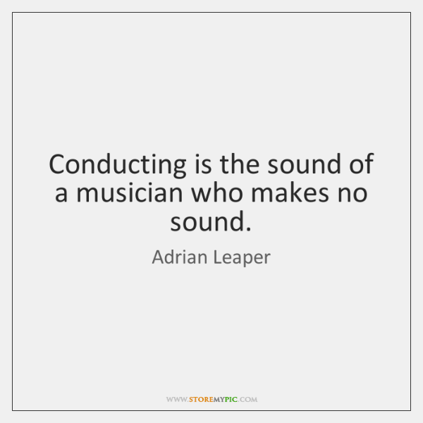 Conducting is the sound of a musician who makes no sound.