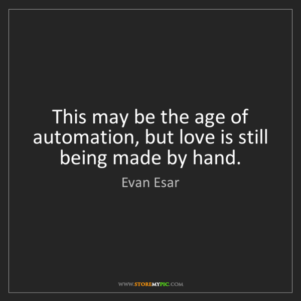 Evan Esar: This may be the age of automation, but love is still...