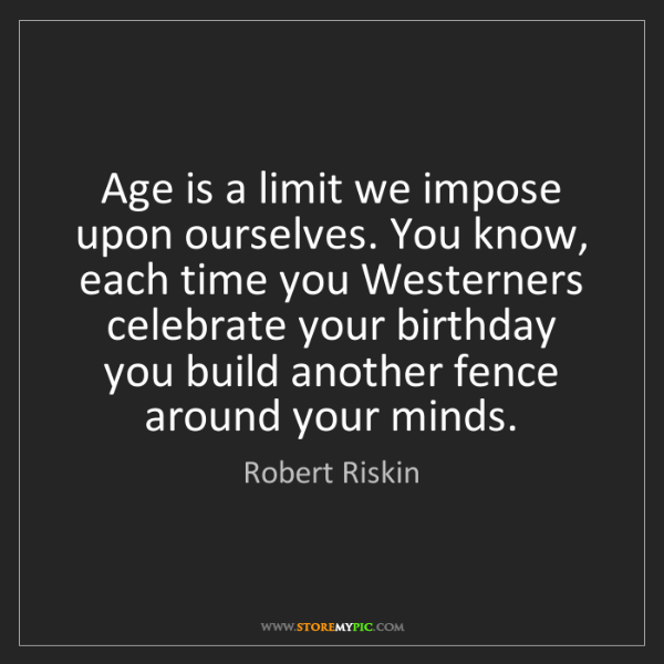 Robert Riskin: Age is a limit we impose upon ourselves. You know, each...