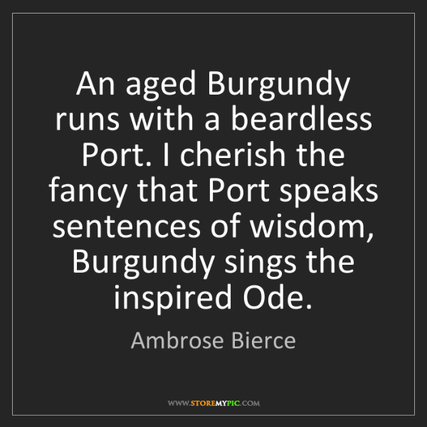 Ambrose Bierce: An aged Burgundy runs with a beardless Port. I cherish...