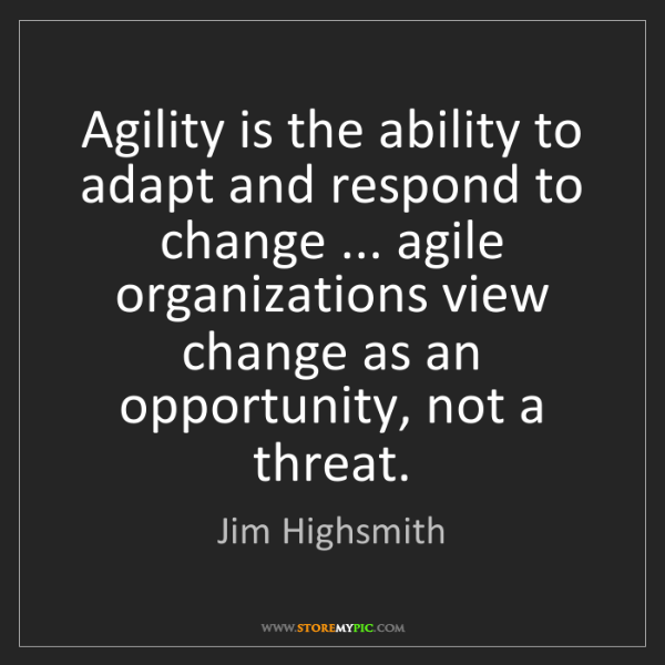 Jim Highsmith: Agility is the ability to adapt and respond to change...