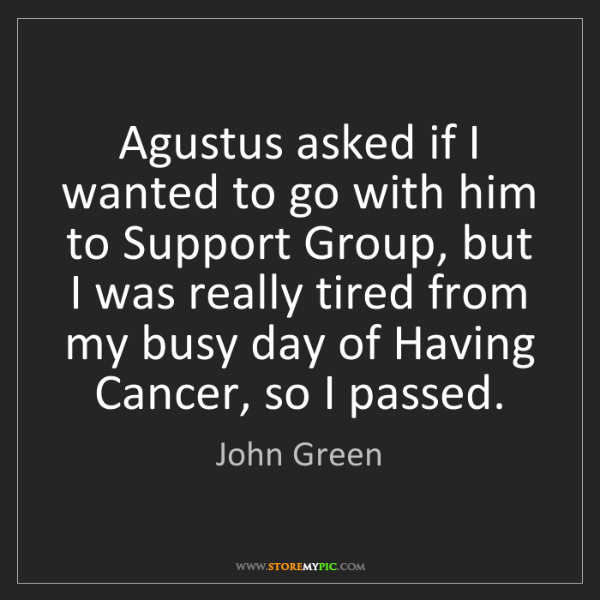 John Green: Agustus asked if I wanted to go with him to Support Group,...