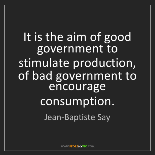 Jean-Baptiste Say: It is the aim of good government to stimulate production,...