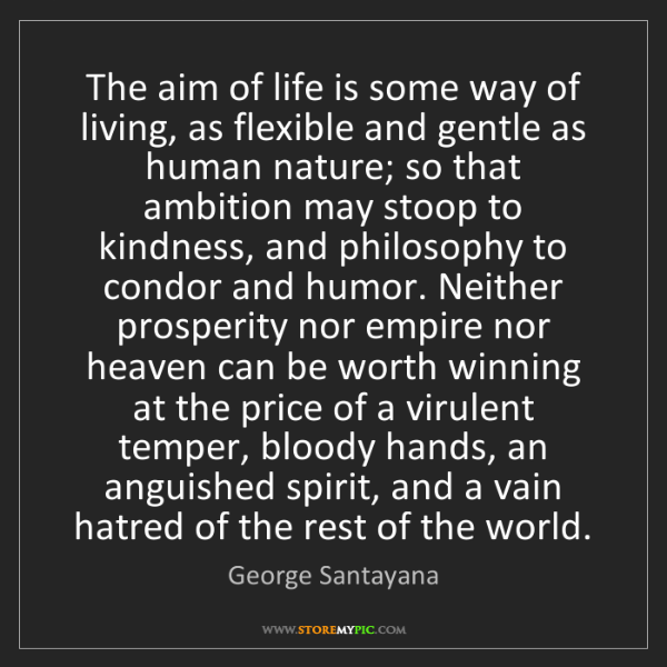 George Santayana: The aim of life is some way of living, as flexible and...