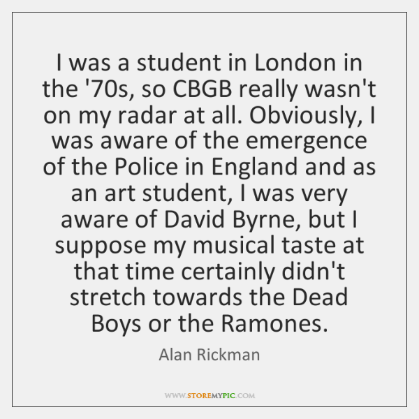 I was a student in London in the '70s, so CBGB ...