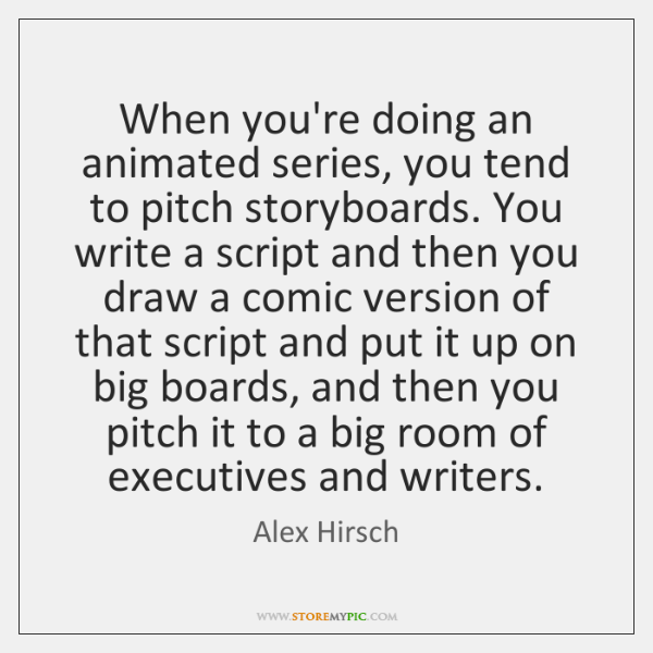 When you're doing an animated series, you tend to pitch storyboards. You ...