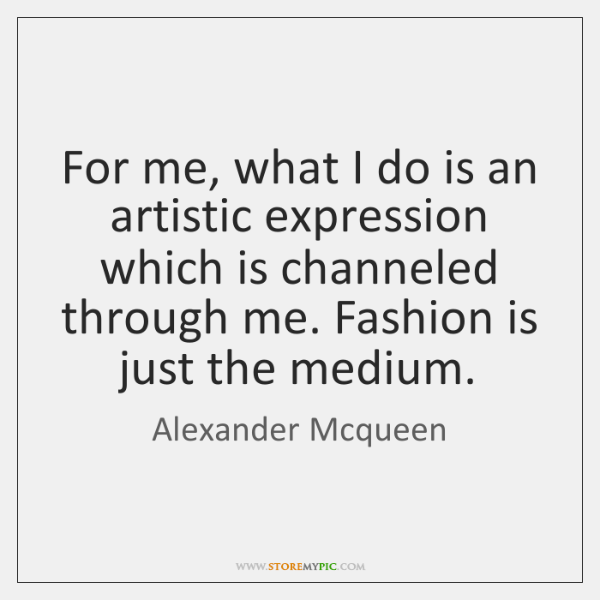 For me, what I do is an artistic expression which is channeled ...