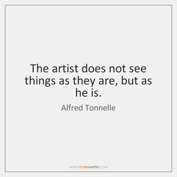 The artist does not see things as they are, but as he ...