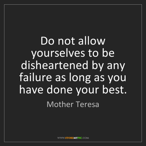 Mother Teresa: Do not allow yourselves to be disheartened by any failure...