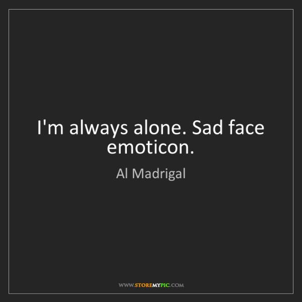 Al Madrigal: I'm always alone. Sad face emoticon.