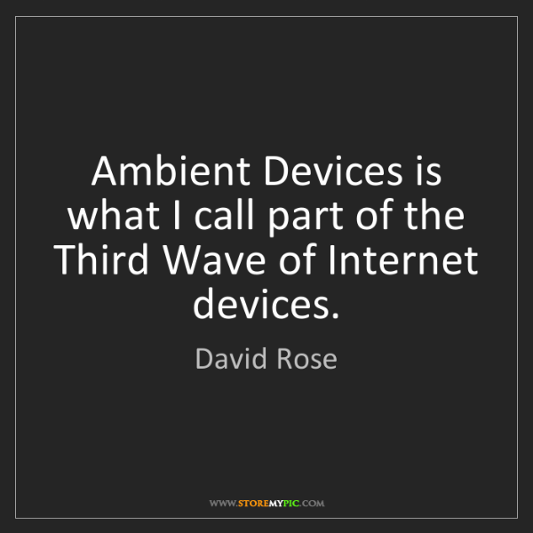David Rose: Ambient Devices is what I call part of the Third Wave...