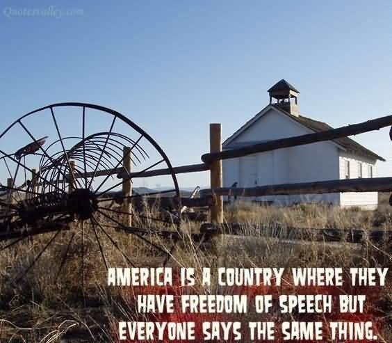 America is the country where they have freedom of speech but everyone says the same th