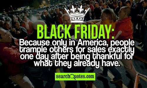 Black friday because only in america people trample others for sales exactly