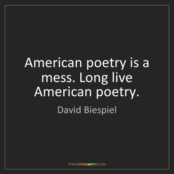 David Biespiel: American poetry is a mess. Long live American poetry.