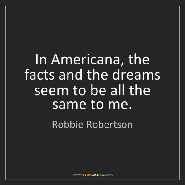 Robbie Robertson: In Americana, the facts and the dreams seem to be all...