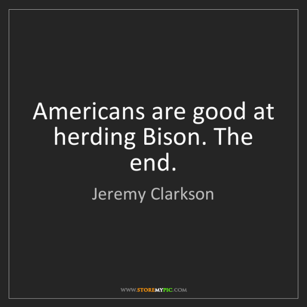 Jeremy Clarkson: Americans are good at herding Bison. The end.