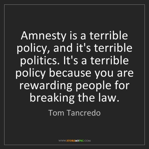 Tom Tancredo: Amnesty is a terrible policy, and it's terrible politics....