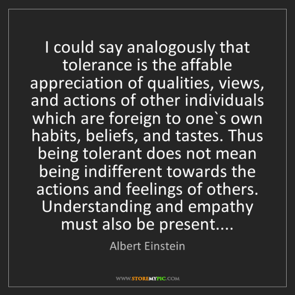 Albert Einstein: I could say analogously that tolerance is the affable...
