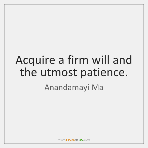 Acquire a firm will and the utmost patience.