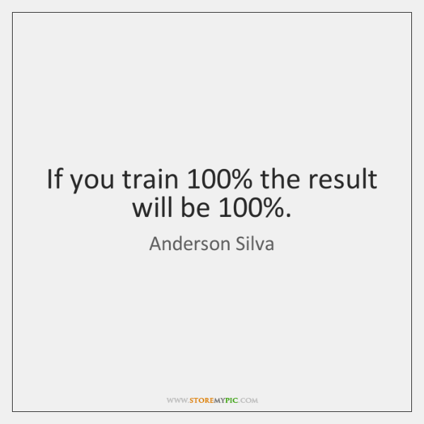 If you train 100% the result will be 100%.