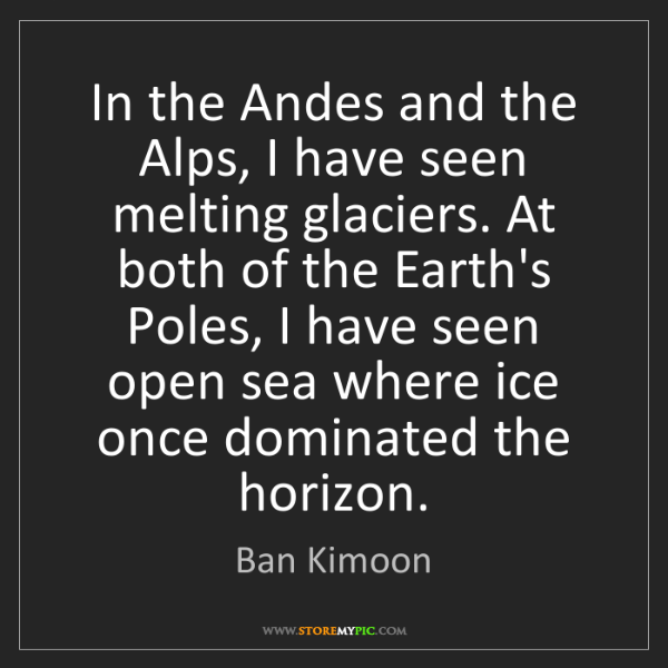 Ban Kimoon: In the Andes and the Alps, I have seen melting glaciers....