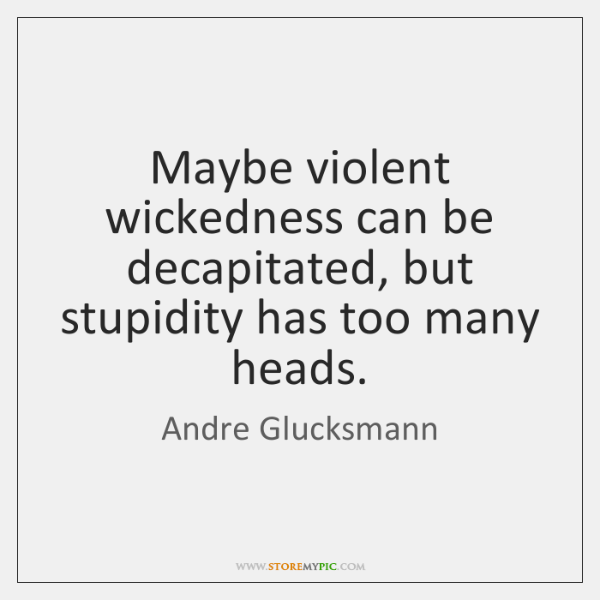 Maybe violent wickedness can be decapitated, but stupidity has too many heads.