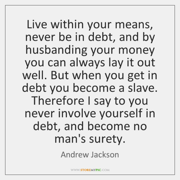 Live Within Your Means Never Be In Debt And By Husbanding Your