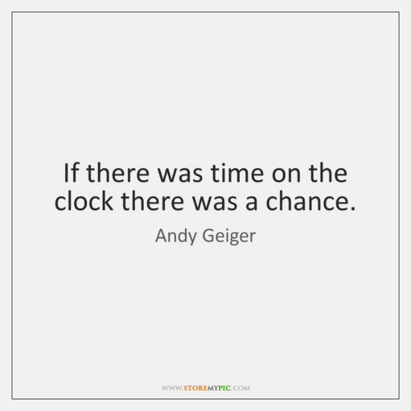 If there was time on the clock there was a chance.