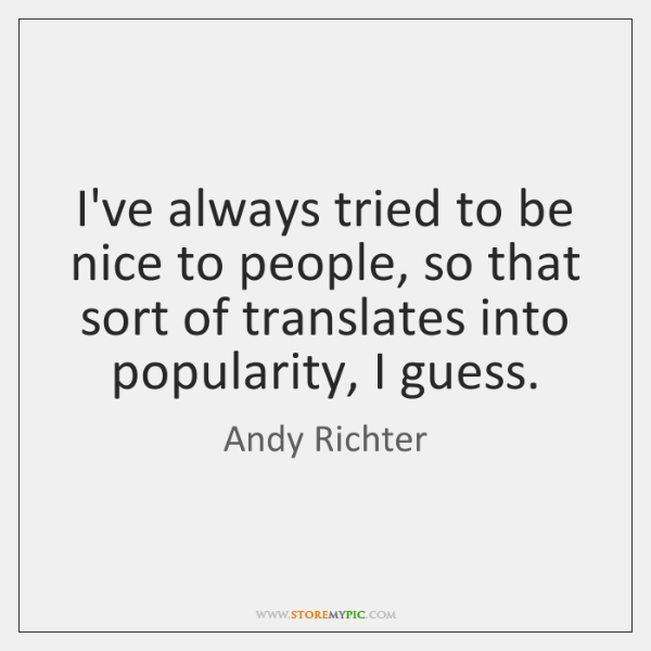 I've always tried to be nice to people, so that sort of ...