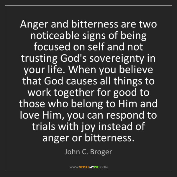 John C. Broger: Anger and bitterness are two noticeable signs of being...