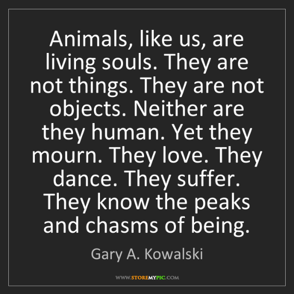 Gary A. Kowalski: Animals, like us, are living souls. They are not things....