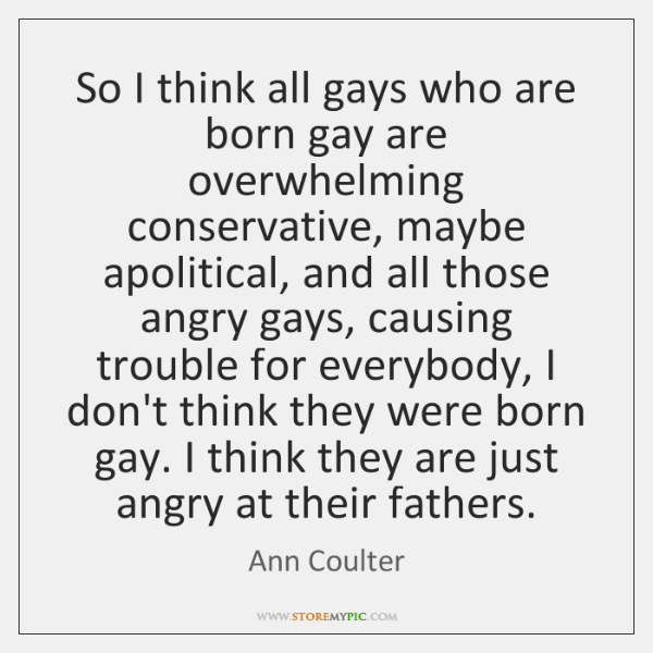 So I think all gays who are born gay are overwhelming conservative, ...