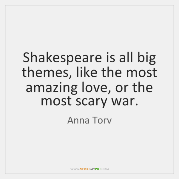 Shakespeare is all big themes, like the most amazing love, or the ...