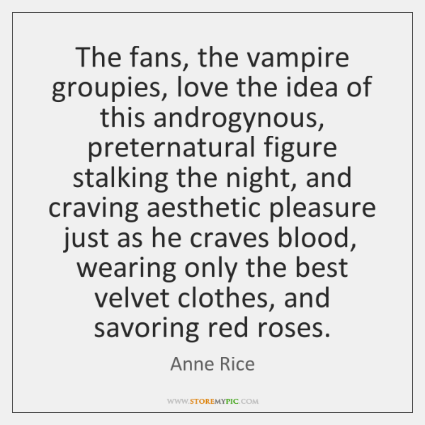 The fans, the vampire groupies, love the idea of this androgynous, preternatural ...