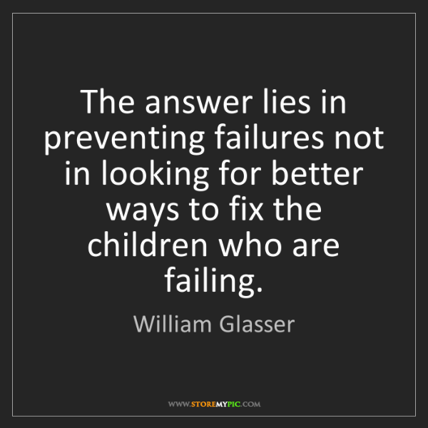 William Glasser: The answer lies in preventing failures not in looking...