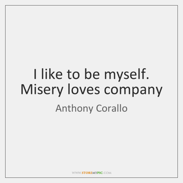 I like to be myself. Misery loves company