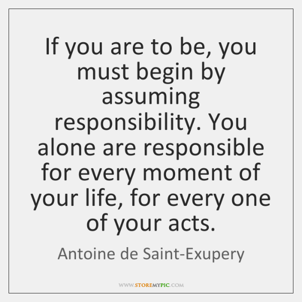 If you are to be, you must begin by assuming responsibility. You ...