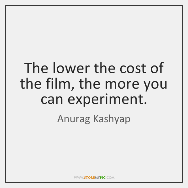 The lower the cost of the film, the more you can experiment.