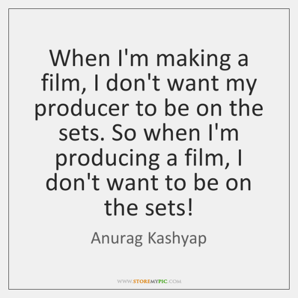 When I'm making a film, I don't want my producer to be ...