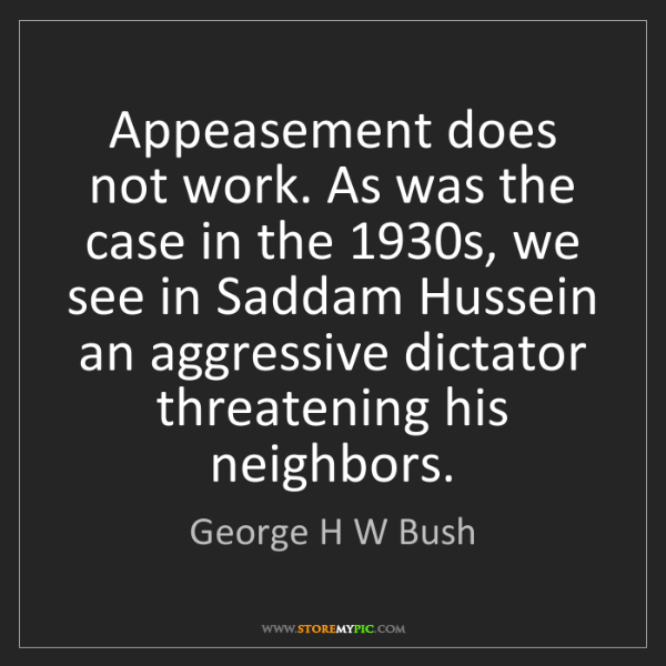 George H W Bush: Appeasement does not work. As was the case in the 1930s,...