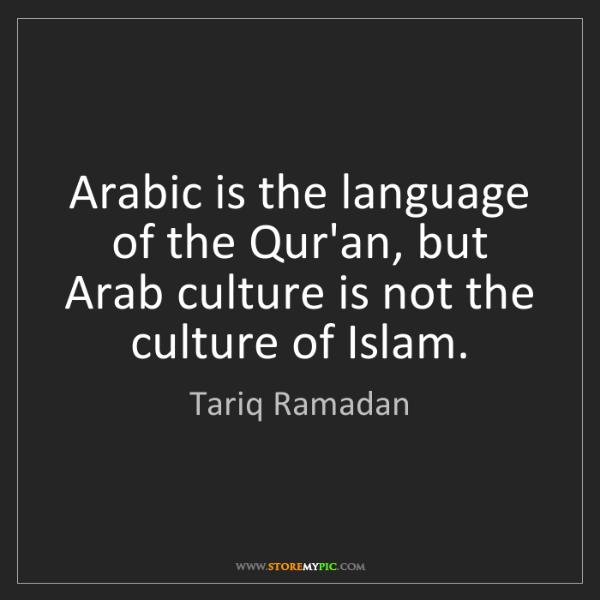 Tariq Ramadan: Arabic is the language of the Qur'an, but Arab culture...