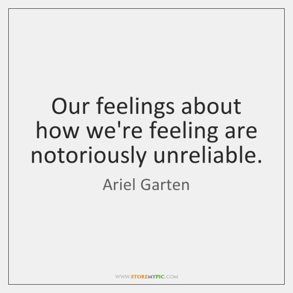 Our feelings about how we're feeling are notoriously unreliable.