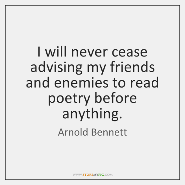 I will never cease advising my friends and enemies to read poetry ...