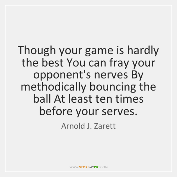 Though your game is hardly the best You can fray your opponent's ...