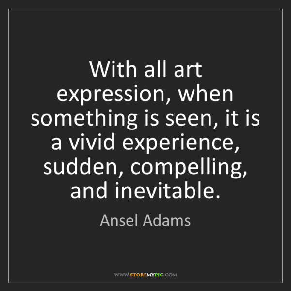 Ansel Adams: With all art expression, when something is seen, it is...