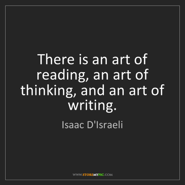 Isaac D'Israeli: There is an art of reading, an art of thinking, and an...