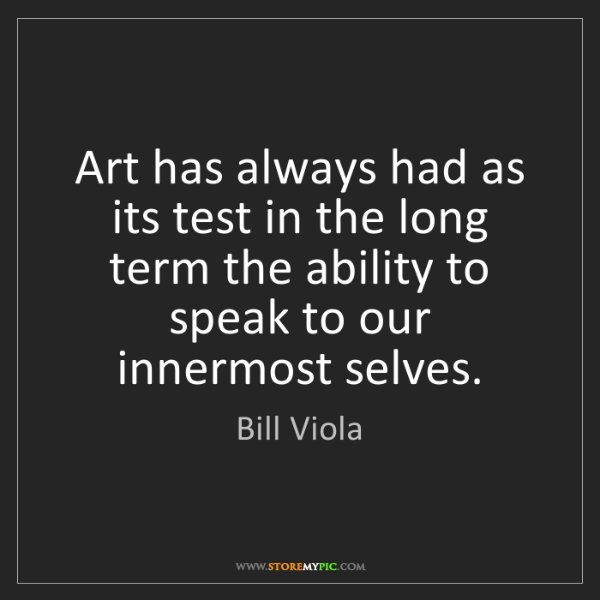 Bill Viola: Art has always had as its test in the long term the ability...