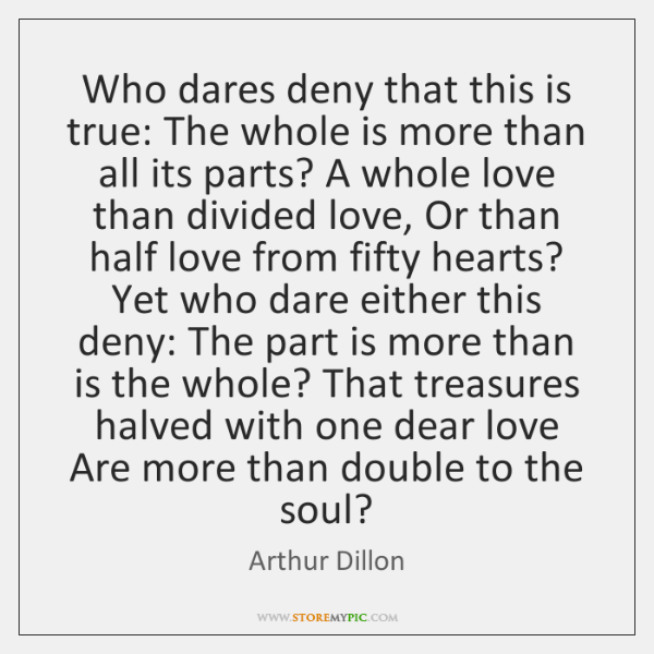 Who dares deny that this is true: The whole is more than ...