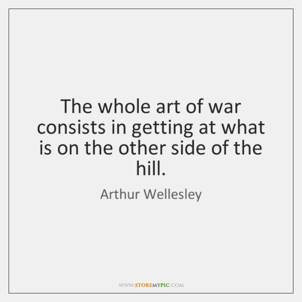 The whole art of war consists in getting at what is on ...