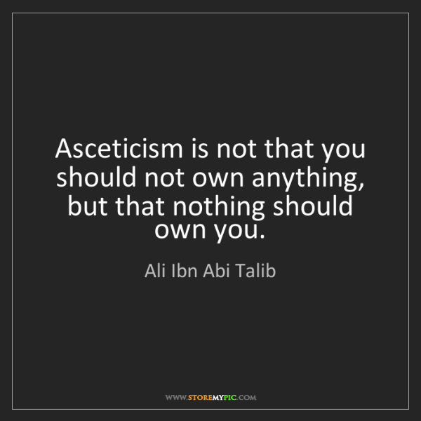Ali Ibn Abi Talib: Asceticism is not that you should not own anything, but...